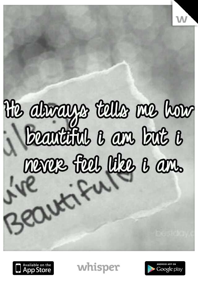 He always tells me how beautiful i am but i never feel like i am.