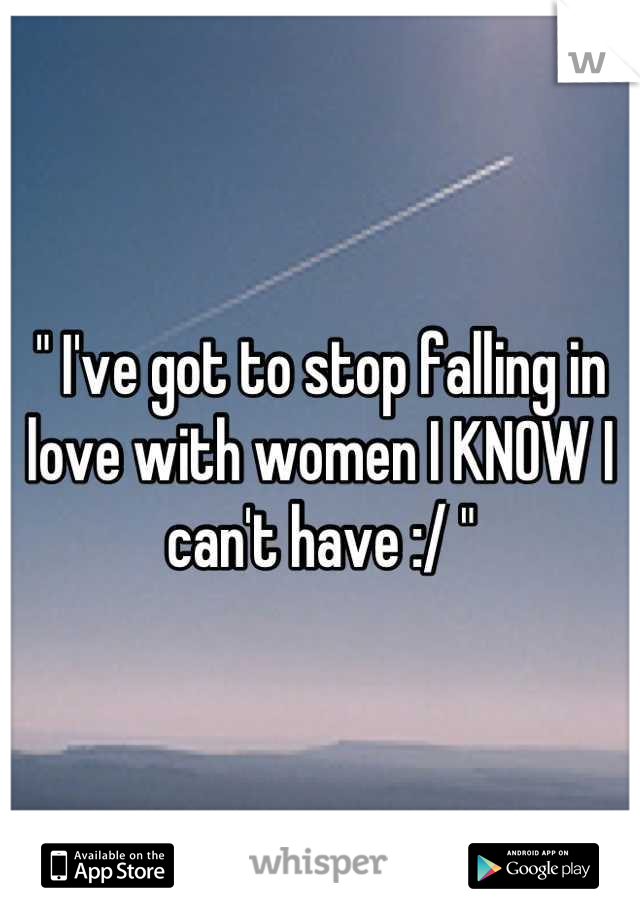 """"""" I've got to stop falling in love with women I KNOW I can't have :/ """""""
