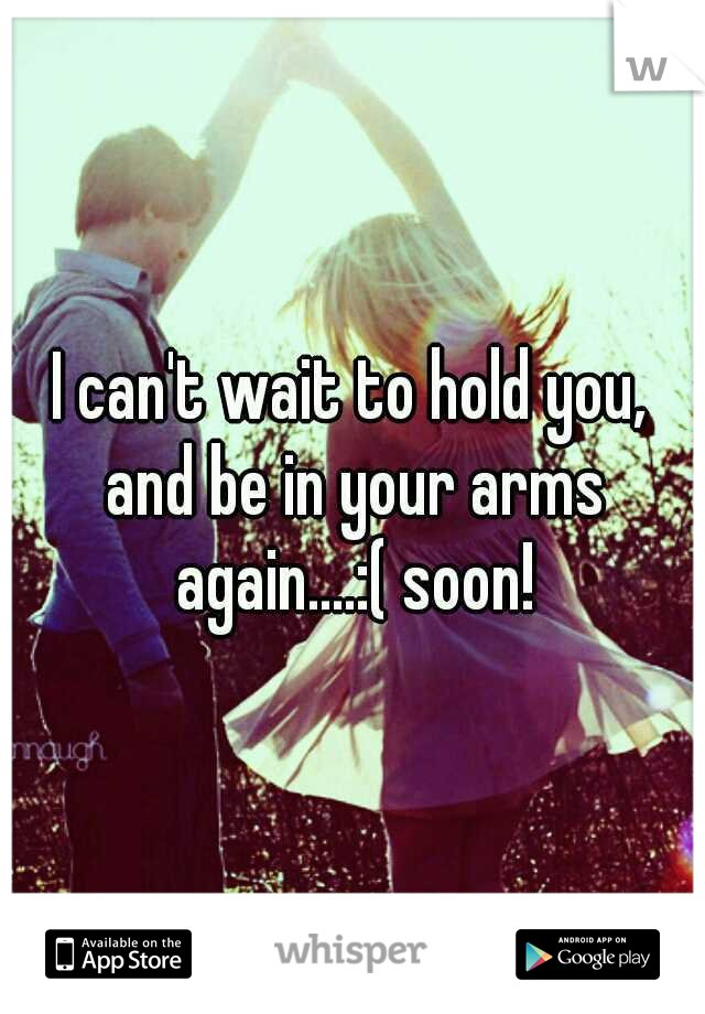 I can't wait to hold you, and be in your arms again....:( soon!