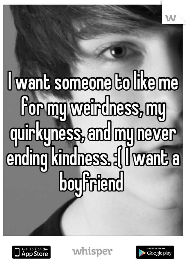 I want someone to like me for my weirdness, my quirkyness, and my never ending kindness. :( I want a boyfriend