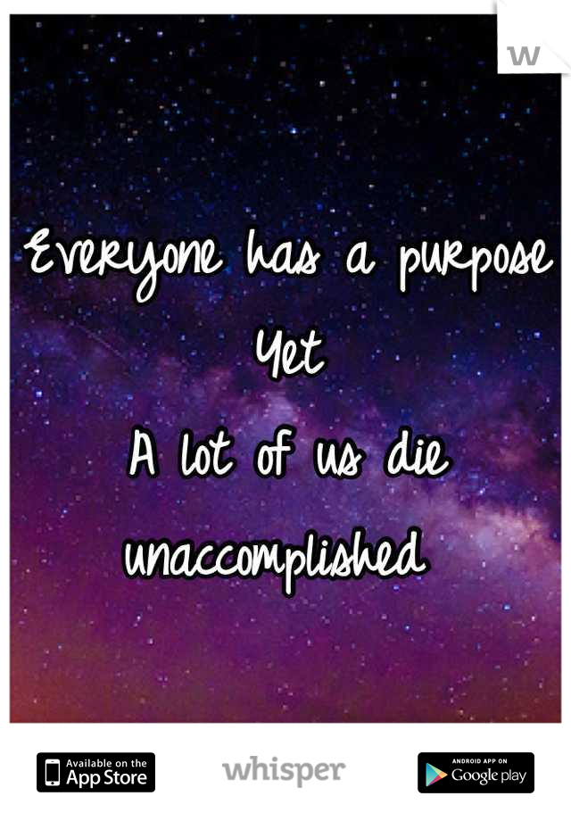 Everyone has a purpose Yet A lot of us die unaccomplished