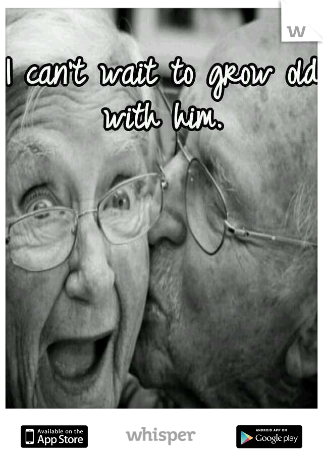 I can't wait to grow old with him.
