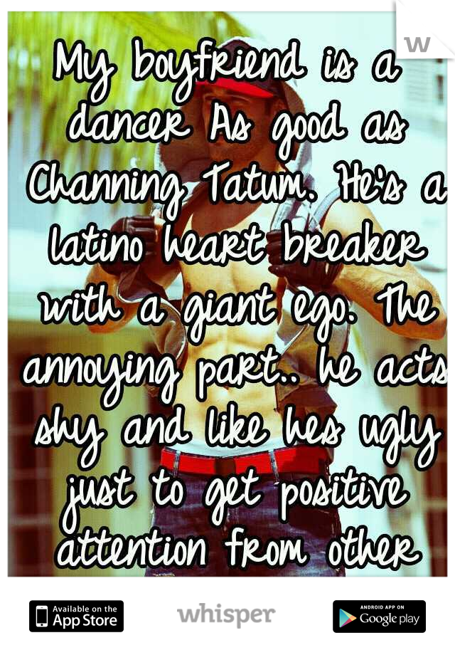 My boyfriend is a dancer As good as Channing Tatum. He's a latino heart breaker with a giant ego. The annoying part.. he acts shy and like hes ugly just to get positive attention from other girls