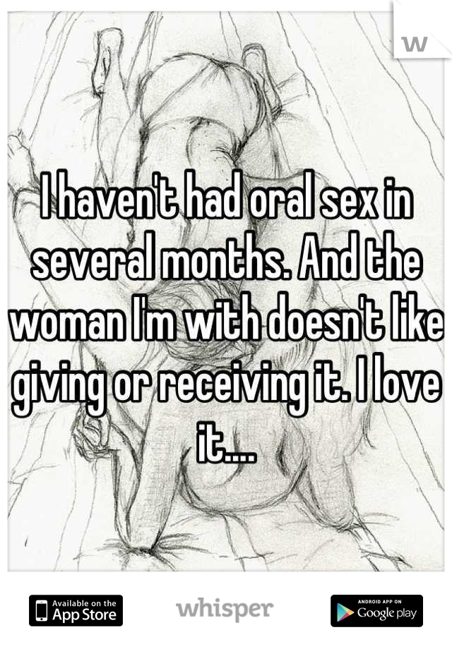I haven't had oral sex in several months. And the woman I'm with doesn't like giving or receiving it. I love it....