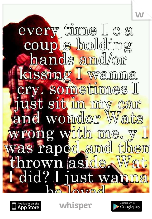 every time I c a couple holding hands and/or kissing I wanna cry. sometimes I just sit in my car and wonder Wats wrong with me. y I was raped and then thrown aside. Wat I did? I just wanna be loved
