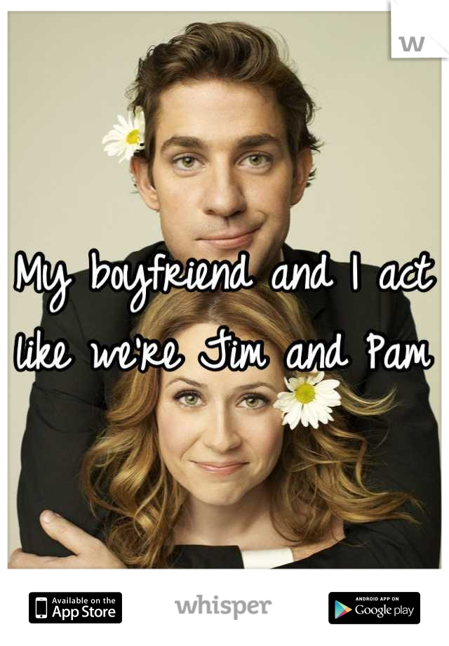 My boyfriend and I act like we're Jim and Pam