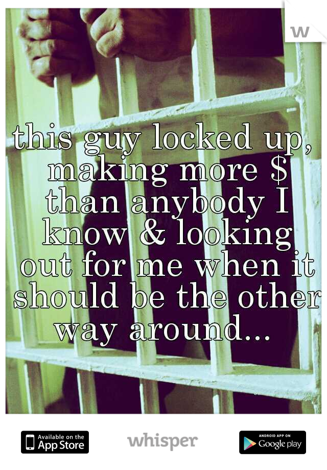 this guy locked up, making more $ than anybody I know & looking out for me when it should be the other way around...