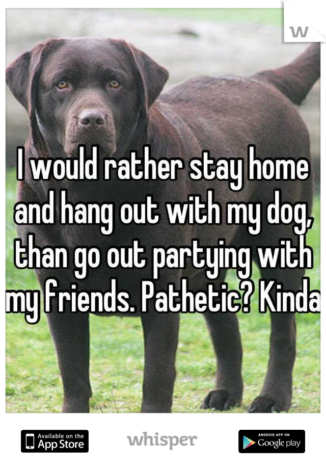 I would rather stay home and hang out with my dog, than go out partying with my friends. Pathetic? Kinda