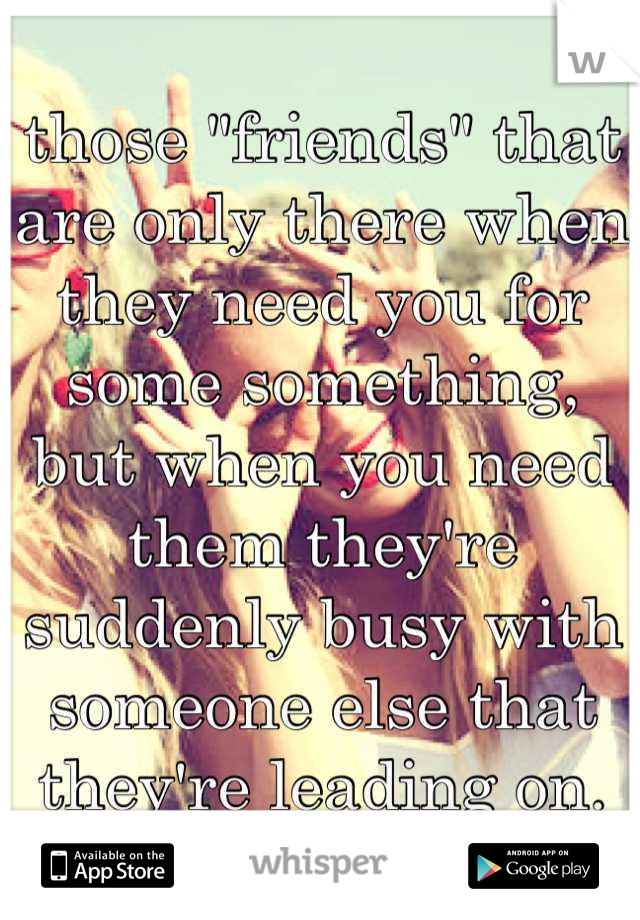 """those """"friends"""" that are only there when they need you for some something, but when you need them they're suddenly busy with someone else that they're leading on."""
