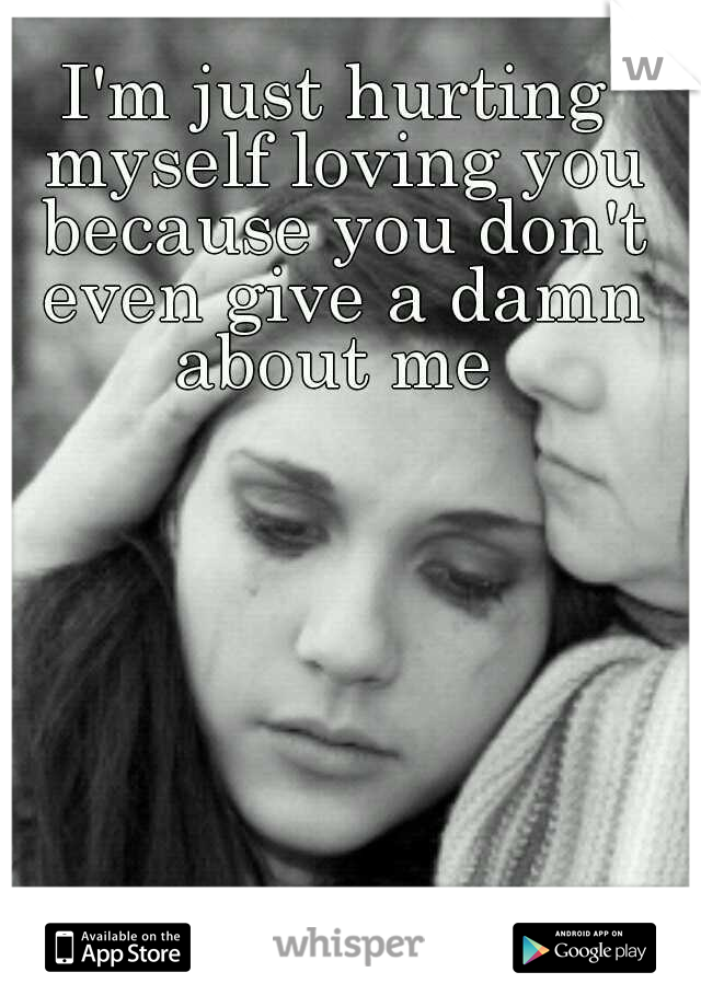 I'm just hurting myself loving you because you don't even give a damn about me