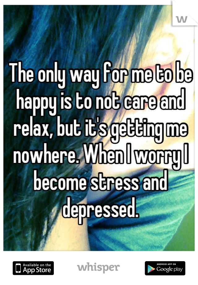 The only way for me to be happy is to not care and relax, but it's getting me nowhere. When I worry I become stress and depressed.