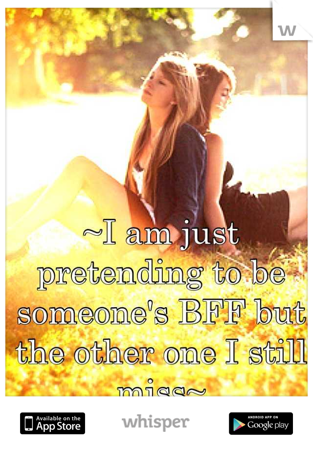 ~I am just pretending to be someone's BFF but the other one I still miss~