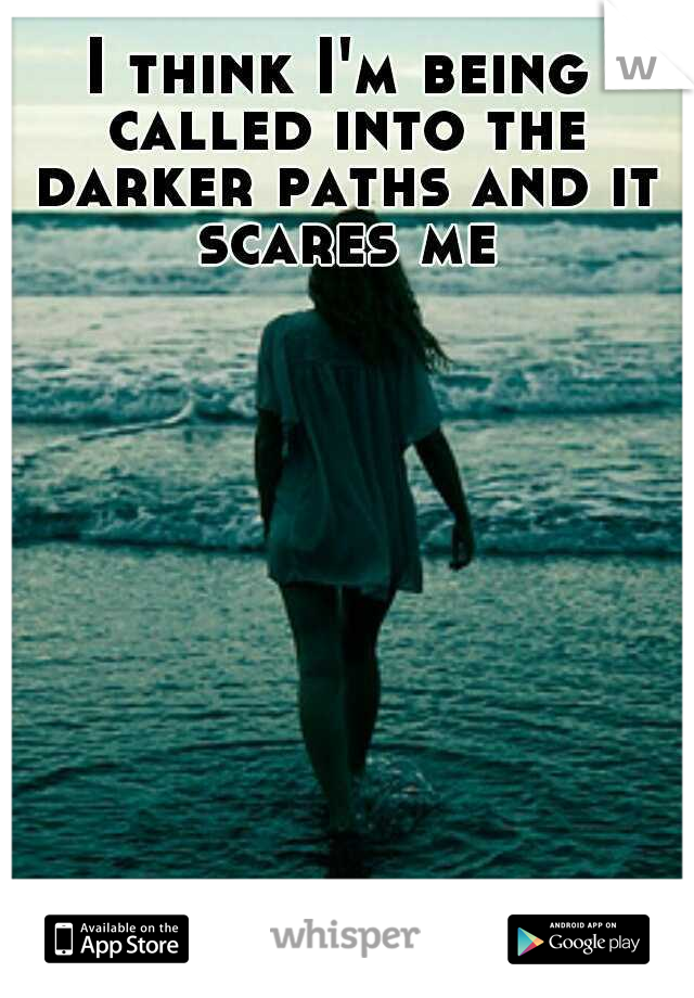 I think I'm being called into the darker paths and it scares me