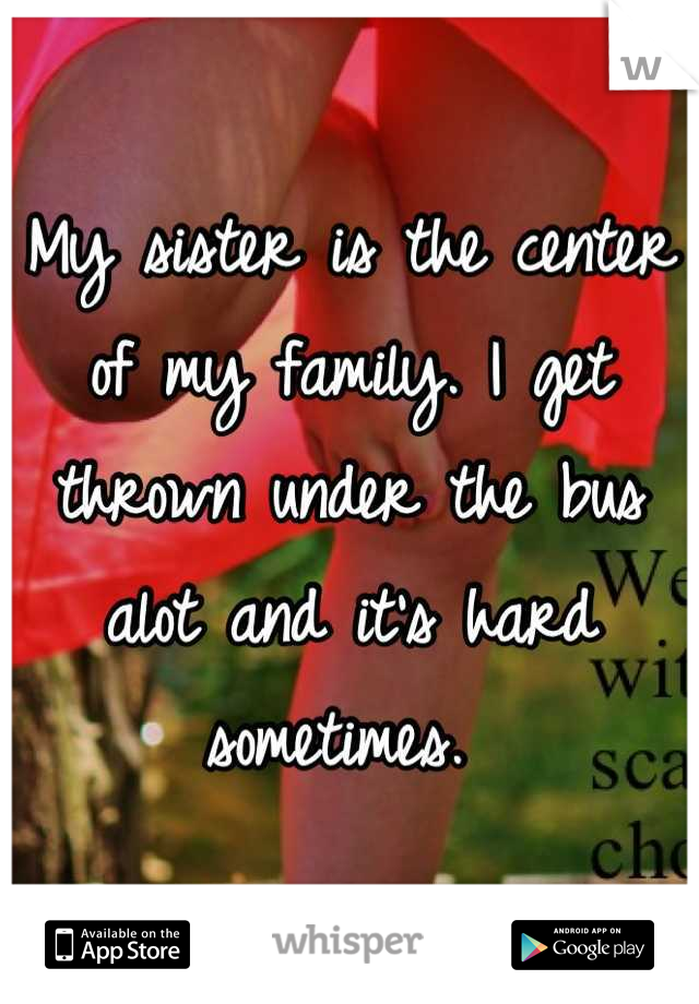 My sister is the center of my family. I get thrown under the bus alot and it's hard sometimes.