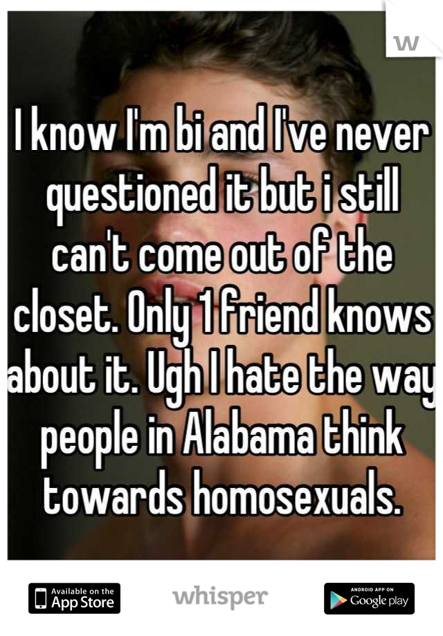 I know I'm bi and I've never questioned it but i still can't come out of the closet. Only 1 friend knows about it. Ugh I hate the way people in Alabama think towards homosexuals.