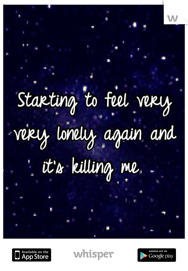 Starting to feel very very lonely again and it's killing me
