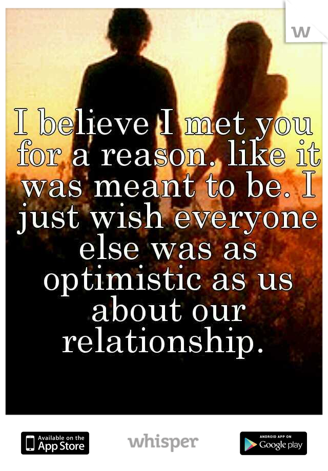 I believe I met you for a reason. like it was meant to be. I just wish everyone else was as optimistic as us about our relationship.