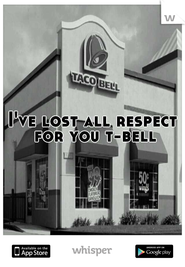 I've lost all respect for you t-bell