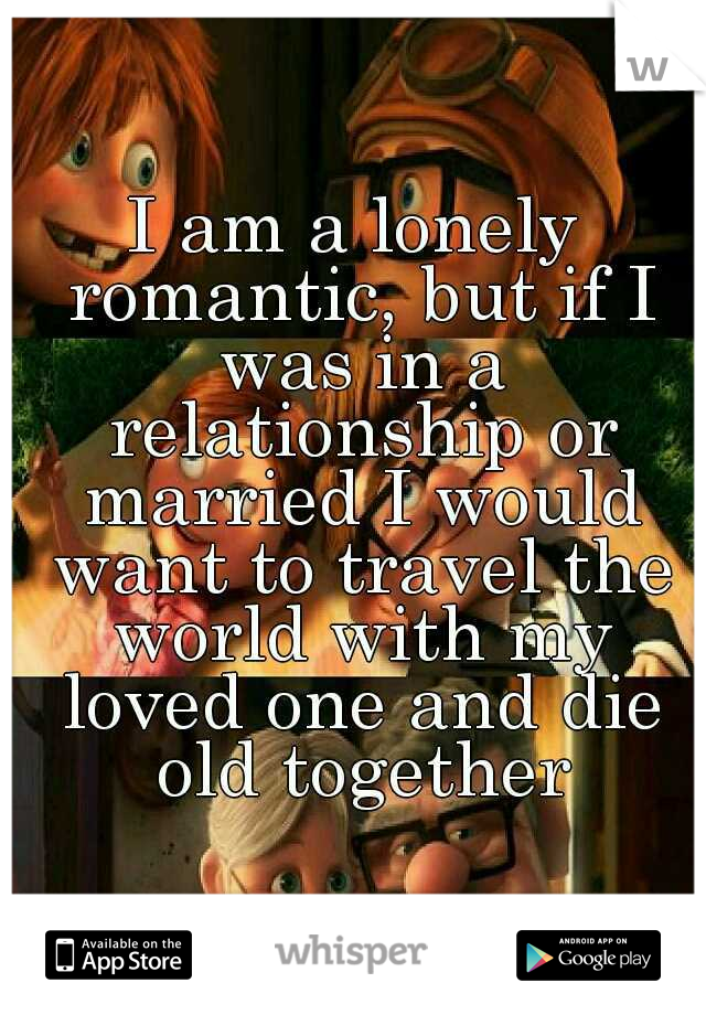 I am a lonely romantic, but if I was in a relationship or married I would want to travel the world with my loved one and die old together