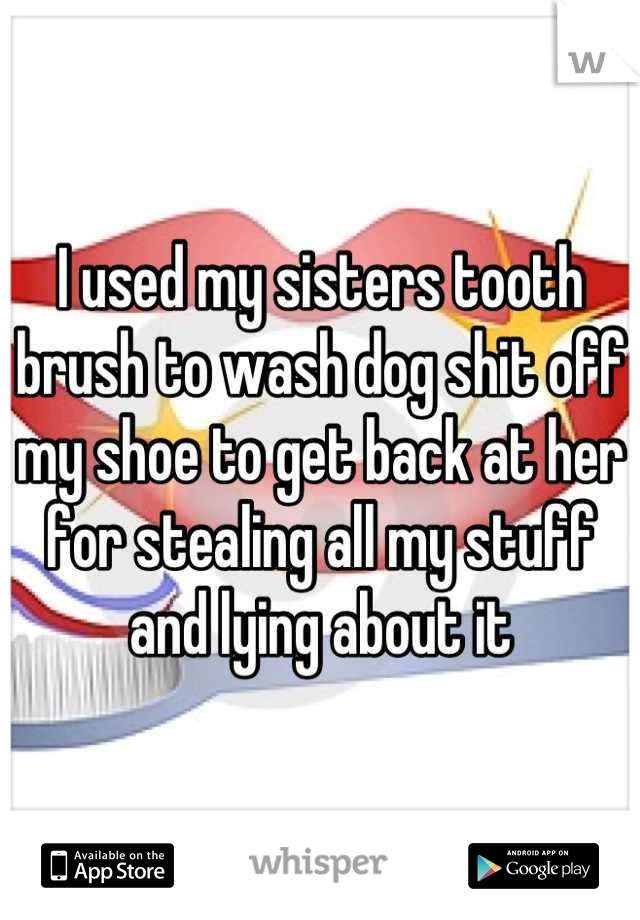 I used my sisters tooth brush to wash dog shit off my shoe to get back at her for stealing all my stuff and lying about it