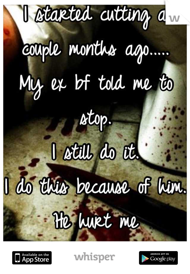I started cutting a couple months ago..... My ex bf told me to stop.  I still do it. I do this because of him. He hurt me So much.