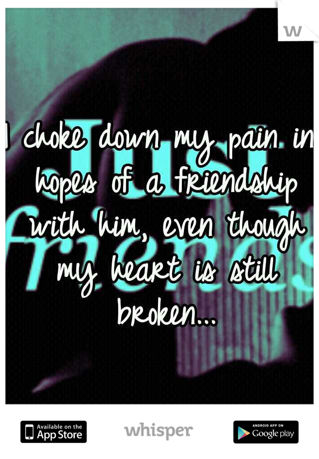 I choke down my pain in hopes of a friendship with him, even though my heart is still broken...