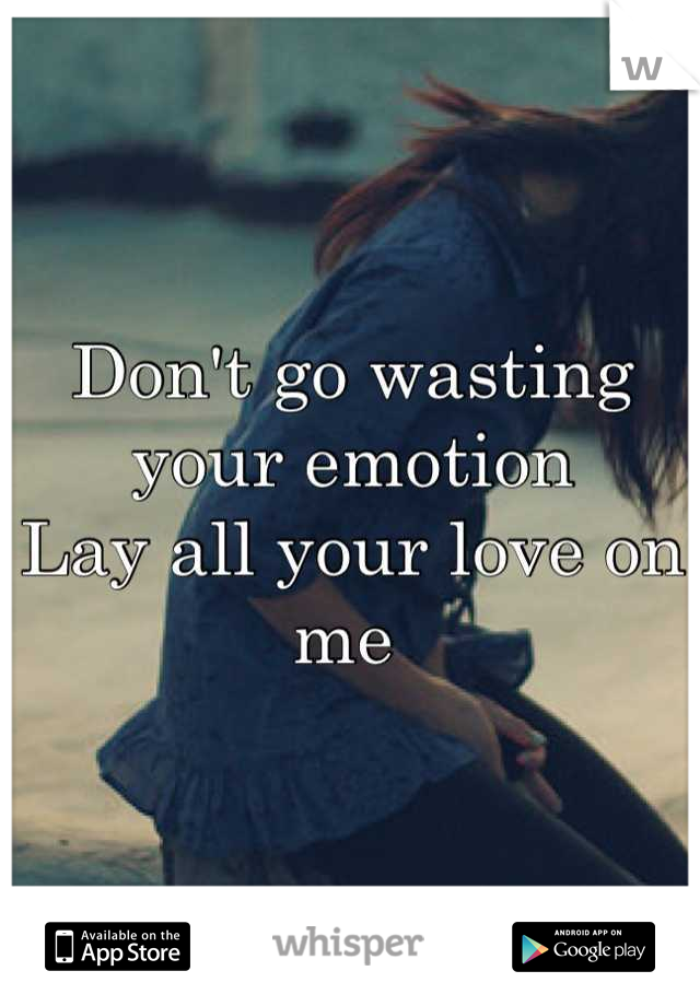 Don't go wasting your emotion  Lay all your love on me