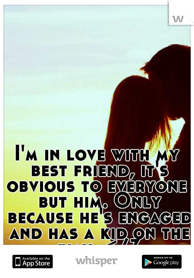 I'm in love with my best friend, it's obvious to everyone  but him. Only because he's engaged and has a kid on the way. </3