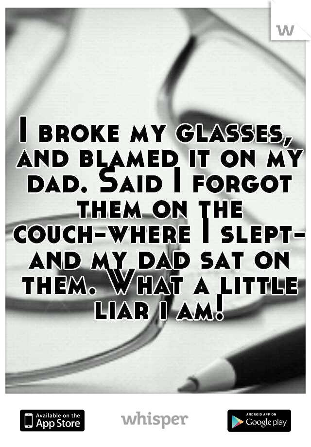 I broke my glasses, and blamed it on my dad. Said I forgot them on the couch-where I slept- and my dad sat on them. What a little liar i am!