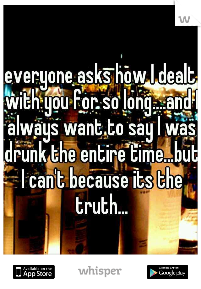 everyone asks how I dealt with you for so long....and I always want to say I was drunk the entire time...but I can't because its the truth...