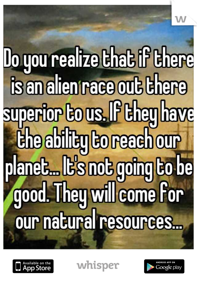 Do you realize that if there is an alien race out there superior to us. If they have the ability to reach our planet... It's not going to be good. They will come for our natural resources...