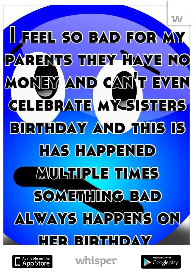 I feel so bad for my parents they have no money and can't even celebrate my sisters birthday and this is has happened multiple times something bad always happens on her birthday