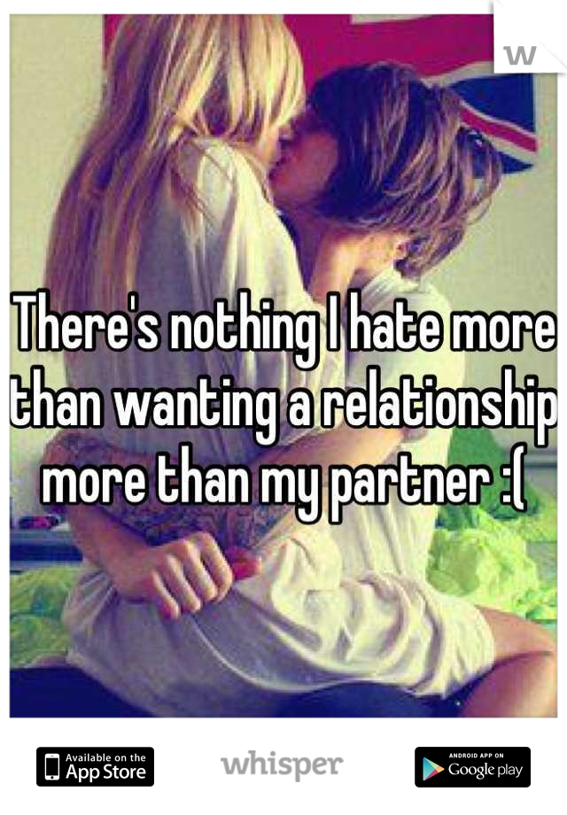 There's nothing I hate more than wanting a relationship more than my partner :(