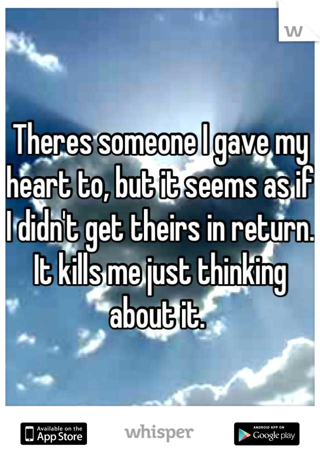 Theres someone I gave my heart to, but it seems as if I didn't get theirs in return. It kills me just thinking about it.