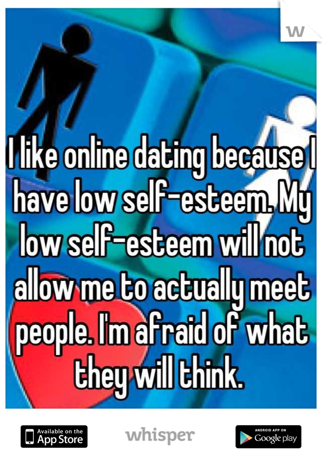 I like online dating because I have low self-esteem. My low self-esteem will not allow me to actually meet people. I'm afraid of what they will think.