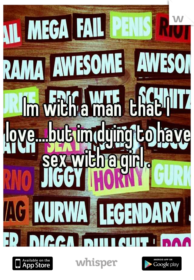 Im with a man  that I love....but im dying to have sex with a girl .