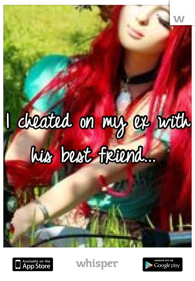 I cheated on my ex with his best friend...