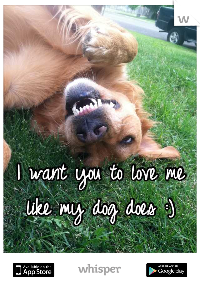 I want you to love me like my dog does :)