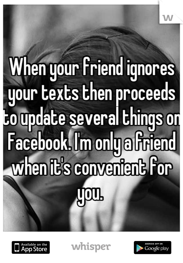 When your friend ignores your texts then proceeds to update several things on Facebook. I'm only a friend when it's convenient for you.