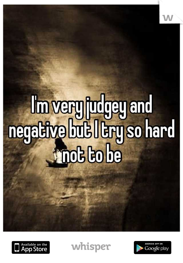 I'm very judgey and negative but I try so hard not to be