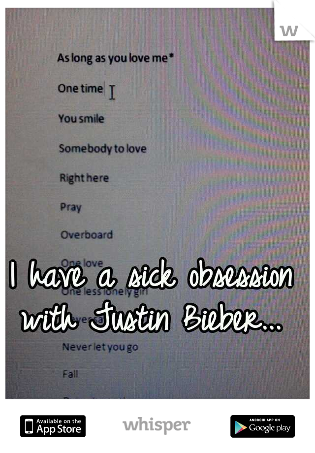 I have a sick obsession with Justin Bieber...