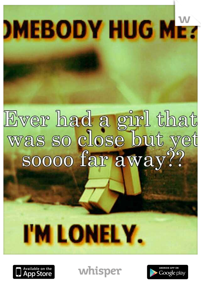 Ever had a girl that was so close but yet soooo far away??