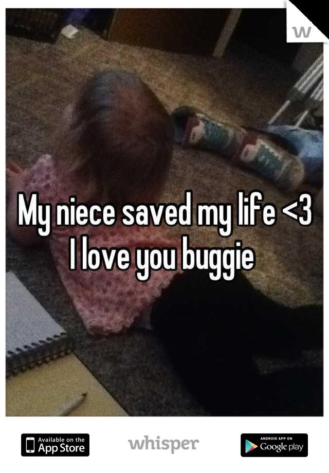 My niece saved my life <3 I love you buggie