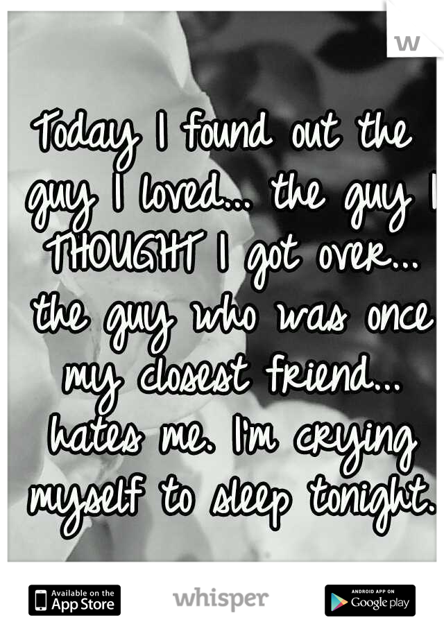 Today I found out the guy I loved... the guy I THOUGHT I got over... the guy who was once my closest friend... hates me. I'm crying myself to sleep tonight.