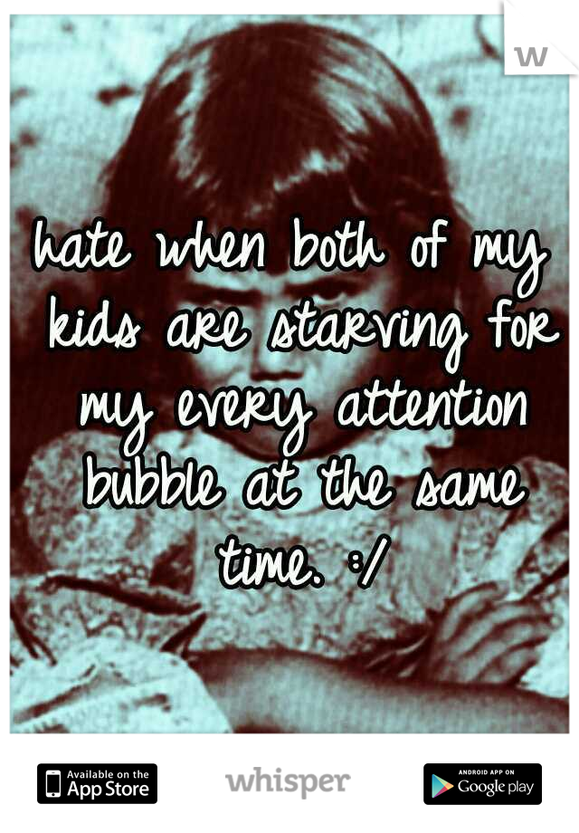 hate when both of my kids are starving for my every attention bubble at the same time. :/