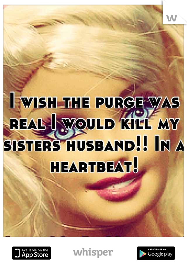 I wish the purge was real I would kill my sisters husband!! In a heartbeat!