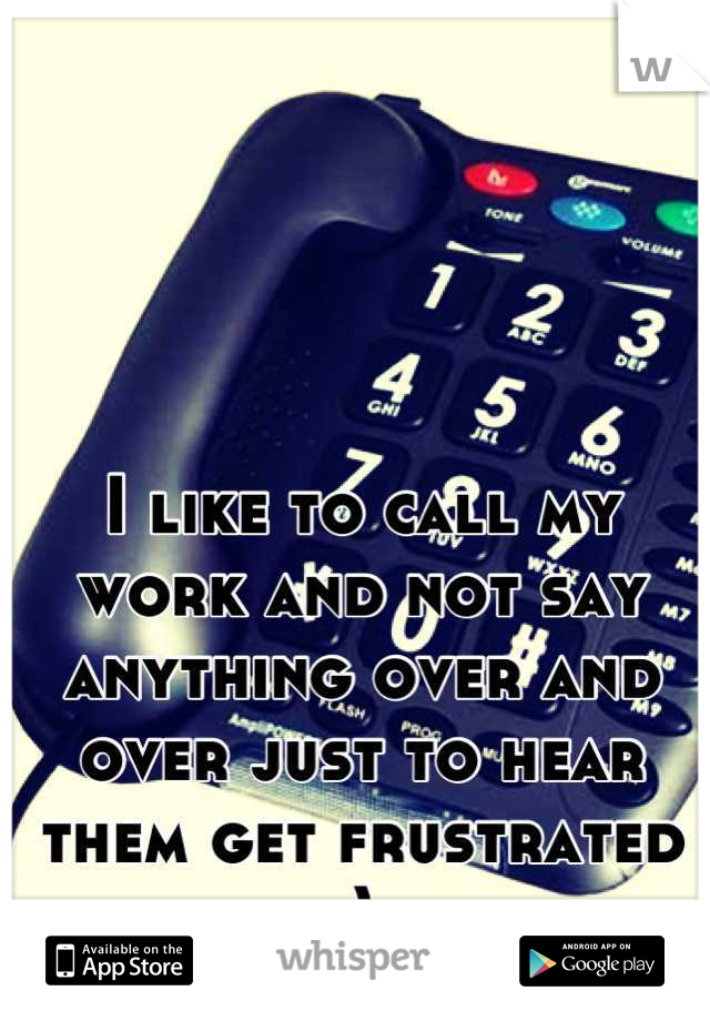 I like to call my work and not say anything over and over just to hear them get frustrated :)