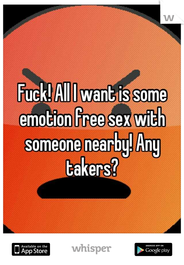 Fuck! All I want is some emotion free sex with someone nearby! Any takers?