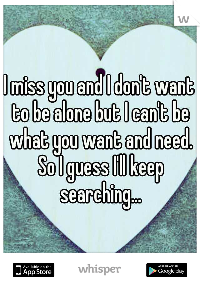 I miss you and I don't want to be alone but I can't be what you want and need. So I guess I'll keep searching...