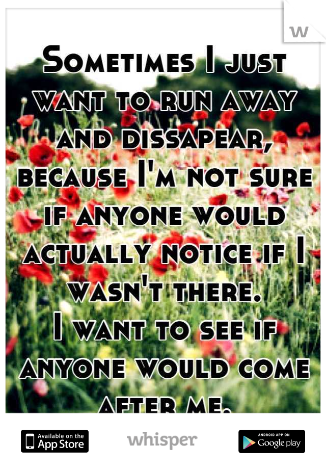 Sometimes I just want to run away and dissapear, because I'm not sure if anyone would actually notice if I wasn't there. I want to see if anyone would come after me.
